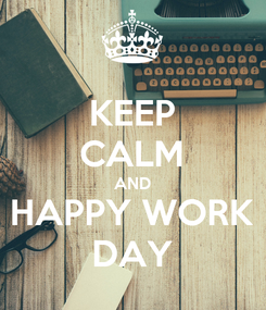 Poster: KEEP CALM AND HAPPY WORK DAY