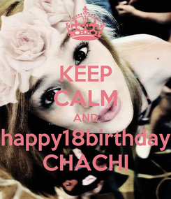 Poster: KEEP CALM AND happy18birthday CHACHI