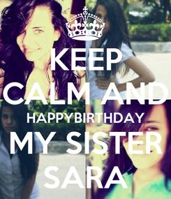 Poster: KEEP CALM AND HAPPYBIRTHDAY MY SISTER SARA
