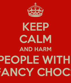 Poster: KEEP CALM AND HARM PEOPLE WITH  FANCY CHOCS