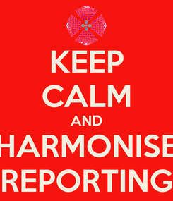 Poster: KEEP CALM AND HARMONISE REPORTING