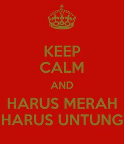 Poster: KEEP CALM AND HARUS MERAH HARUS UNTUNG