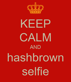 Poster: KEEP CALM AND hashbrown selfie