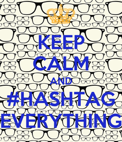 Poster: KEEP CALM AND #HASHTAG EVERYTHING