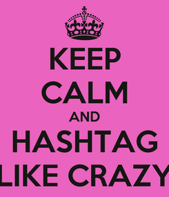 Poster: KEEP CALM AND HASHTAG LIKE CRAZY