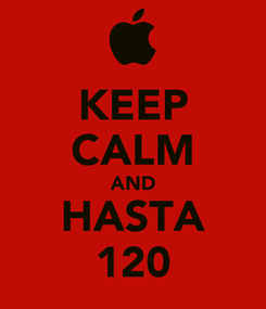 Poster: KEEP CALM AND HASTA 120