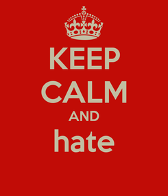 Poster: KEEP CALM AND hate