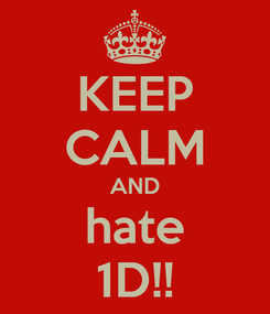 Poster: KEEP CALM AND hate 1D!!
