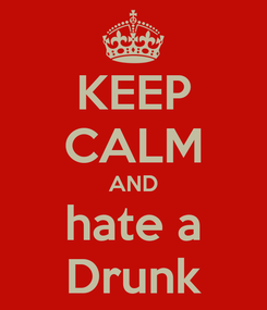 Poster: KEEP CALM AND hate a Drunk