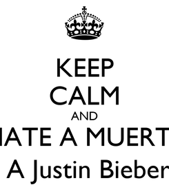 Poster: KEEP CALM AND HATE A MUERTE  A Justin Bieber