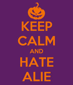 Poster: KEEP CALM AND HATE ALIE