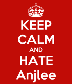 Poster: KEEP CALM AND HATE Anjlee