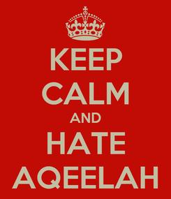 Poster: KEEP CALM AND HATE AQEELAH