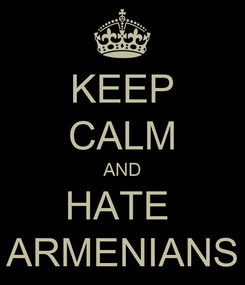 Poster: KEEP CALM AND HATE  ARMENIANS