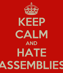 Poster: KEEP CALM AND HATE ASSEMBLIES