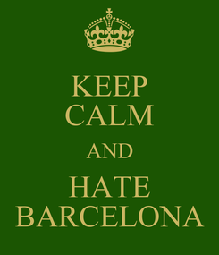 Poster: KEEP CALM AND HATE BARCELONA