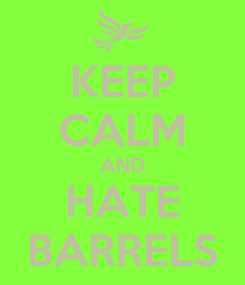 Poster: KEEP CALM AND HATE BARRELS