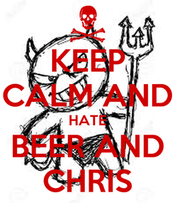 Poster: KEEP CALM AND HATE BEER AND CHRIS