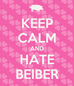 Poster: KEEP CALM AND HATE BEIBER