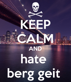 Poster: KEEP CALM AND hate  berg geit