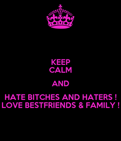Poster: KEEP CALM AND HATE BITCHES AND HATERS ! LOVE BESTFRIENDS & FAMILY !