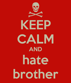 Poster: KEEP CALM AND hate brother