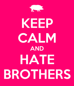 Poster: KEEP CALM AND HATE BROTHERS