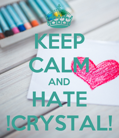 Poster: KEEP CALM AND HATE !CRYSTAL!