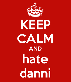 Poster: KEEP CALM AND hate danni