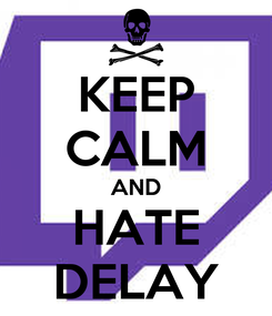 Poster: KEEP CALM AND HATE DELAY