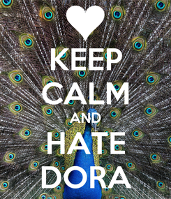 Poster: KEEP CALM AND HATE DORA