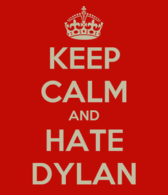 Poster: KEEP CALM AND HATE DYLAN