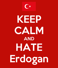 Poster: KEEP CALM AND HATE Erdogan