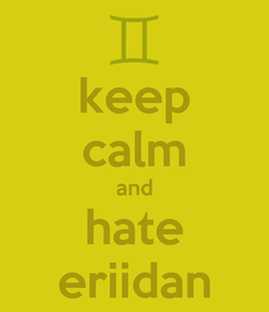 Poster: keep calm and hate eriidan