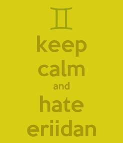 Poster: keep calm and hate eriidan
