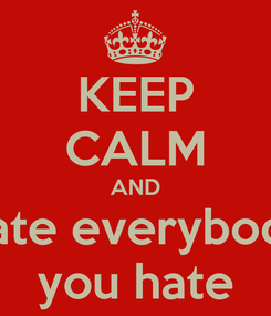 Poster: KEEP CALM AND hate everybody you hate