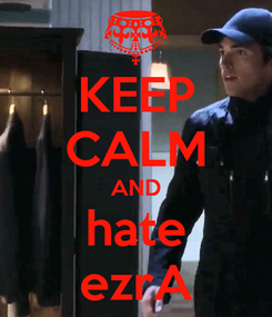 Poster: KEEP CALM AND hate ezrA