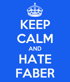 Poster: KEEP CALM AND HATE FABER