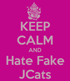 Poster: KEEP CALM AND Hate Fake JCats