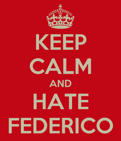 Poster: KEEP CALM AND HATE FEDERICO