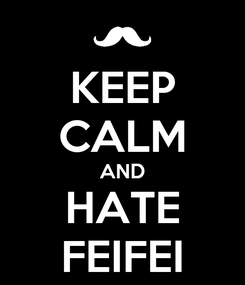 Poster: KEEP CALM AND HATE FEIFEI