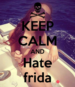 Poster: KEEP CALM AND Hate frida