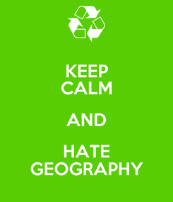 Poster: KEEP CALM AND HATE GEOGRAPHY