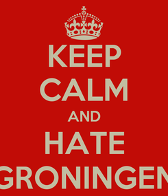 Poster: KEEP CALM AND HATE GRONINGEN