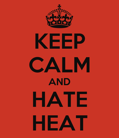 Poster: KEEP CALM AND HATE HEAT
