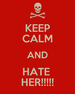 Poster: KEEP CALM AND HATE  HER!!!!!