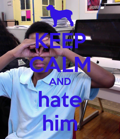 Poster: KEEP CALM AND hate him