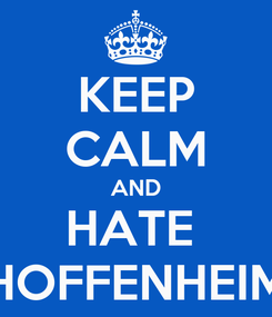 Poster: KEEP CALM AND HATE  HOFFENHEIM