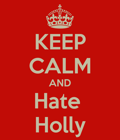 Poster: KEEP CALM AND Hate  Holly