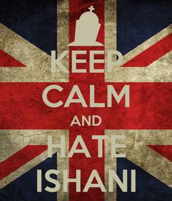 Poster: KEEP CALM AND HATE ISHANI